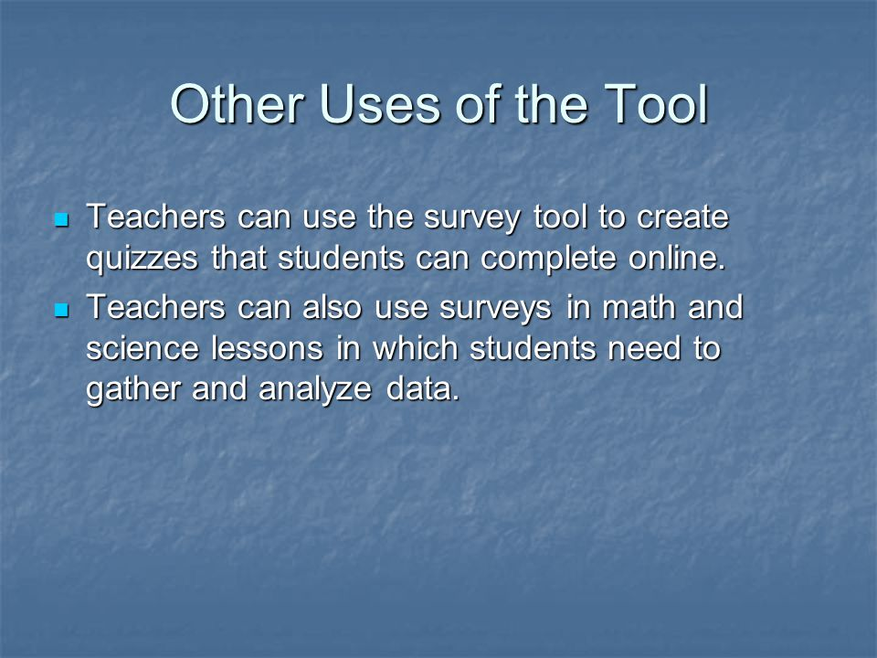 Other Uses of the Tool Teachers can use the survey tool to create quizzes that students can complete online.