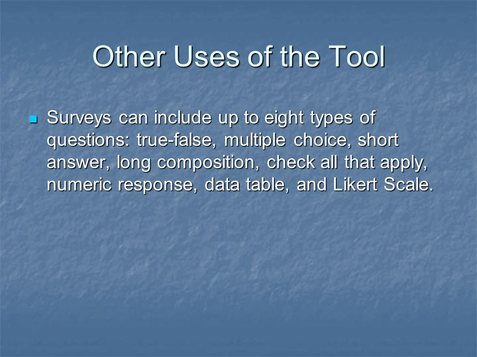 Other Uses of the Tool Surveys can include up to eight types of questions: true-false, multiple choice, short answer, long composition, check all that apply, numeric response, data table, and Likert Scale.