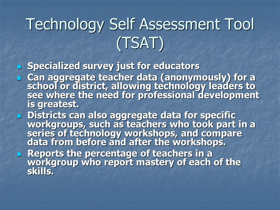 Technology Self Assessment Tool (TSAT) Specialized survey just for educators Specialized survey just for educators Can aggregate teacher data (anonymously) for a school or district, allowing technology leaders to see where the need for professional development is greatest.