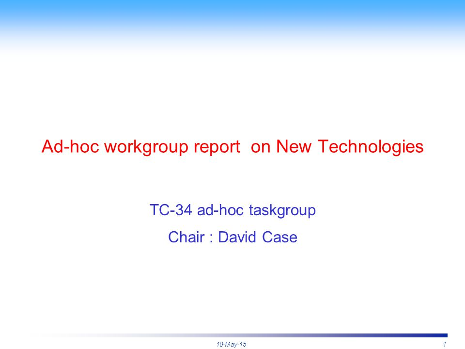 10-May-151 Ad-hoc workgroup report on New Technologies TC-34 ad-hoc taskgroup Chair : David Case