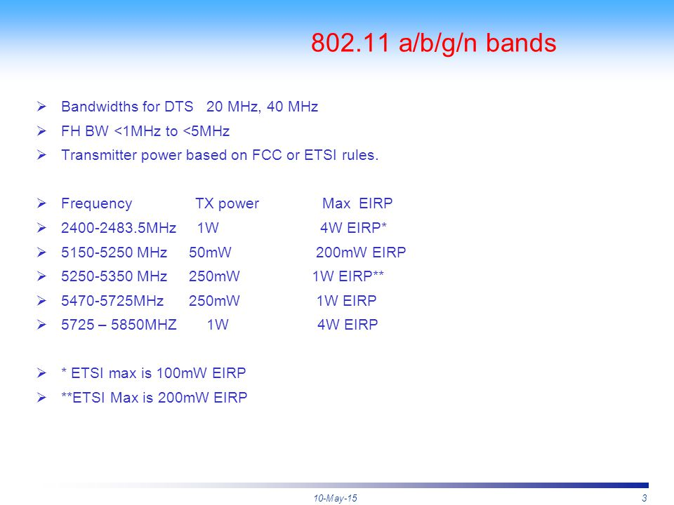 10-May-153 802.11 a/b/g/n bands  Bandwidths for DTS 20 MHz, 40 MHz  FH BW <1MHz to <5MHz  Transmitter power based on FCC or ETSI rules.  Frequency