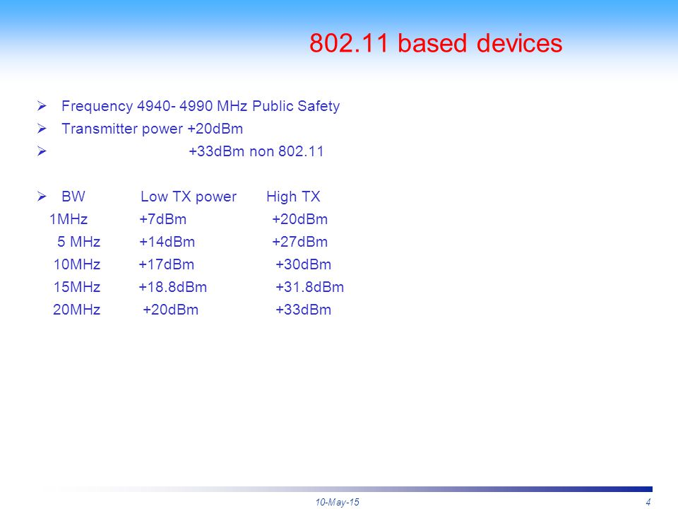 10-May-154 802.11 based devices  Frequency 4940- 4990 MHz Public Safety  Transmitter power +20dBm  +33dBm non 802.11  BW Low TX power High TX 1MHz