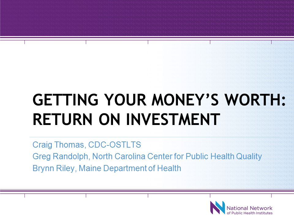GETTING YOUR MONEY'S WORTH: RETURN ON INVESTMENT Craig Thomas, CDC-OSTLTS Greg Randolph, North Carolina Center for Public Health Quality Brynn Riley, Maine Department of Health