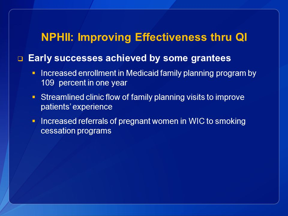 NPHII: Improving Effectiveness thru QI  Early successes achieved by some grantees  Increased enrollment in Medicaid family planning program by 109 p