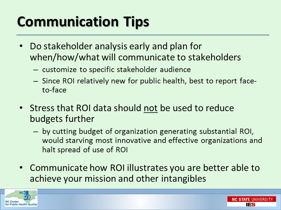 Communication Tips Do stakeholder analysis early and plan for when/how/what will communicate to stakeholders – customize to specific stakeholder audience – Since ROI relatively new for public health, best to report face- to-face Stress that ROI data should not be used to reduce budgets further – by cutting budget of organization generating substantial ROI, would starving most innovative and effective organizations and halt spread of use of ROI Communicate how ROI illustrates you are better able to achieve your mission and other intangibles