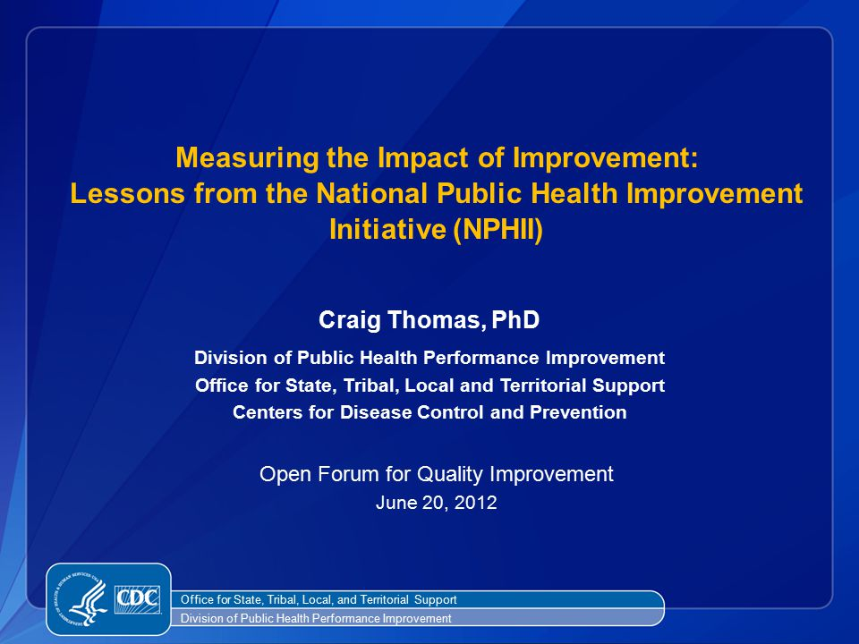 Craig Thomas, PhD Division of Public Health Performance Improvement Office for State, Tribal, Local and Territorial Support Centers for Disease Control and Prevention Open Forum for Quality Improvement June 20, 2012 Measuring the Impact of Improvement: Lessons from the National Public Health Improvement Initiative (NPHII) Office for State, Tribal, Local, and Territorial Support Division of Public Health Performance Improvement