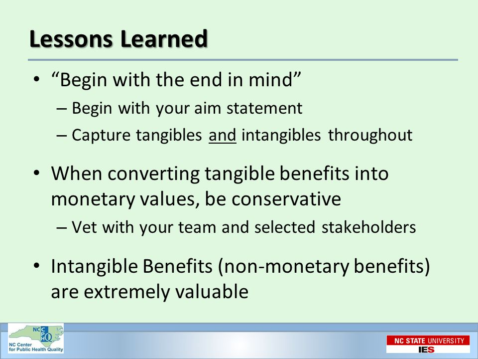 Lessons Learned Begin with the end in mind – Begin with your aim statement – Capture tangibles and intangibles throughout When converting tangible benefits into monetary values, be conservative – Vet with your team and selected stakeholders Intangible Benefits (non-monetary benefits) are extremely valuable