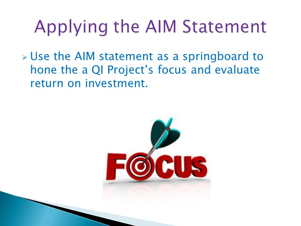  Use the AIM statement as a springboard to hone the a QI Project's focus and evaluate return on investment.