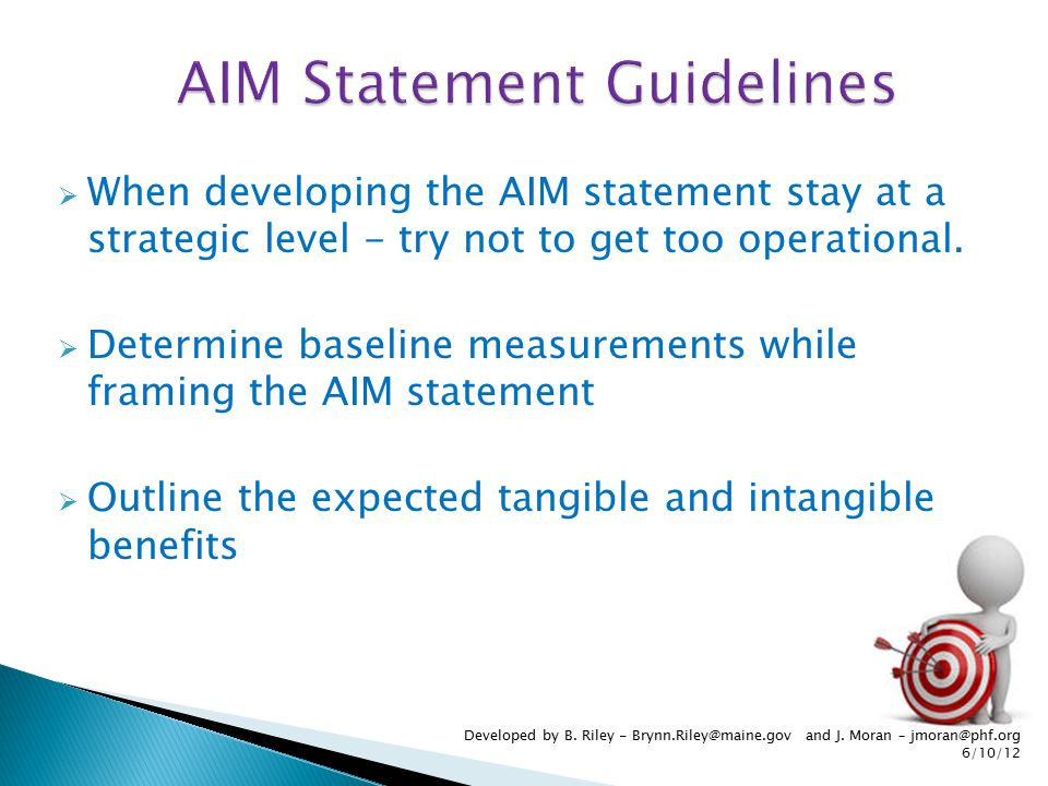  When developing the AIM statement stay at a strategic level - try not to get too operational.  Determine baseline measurements while framing the AI