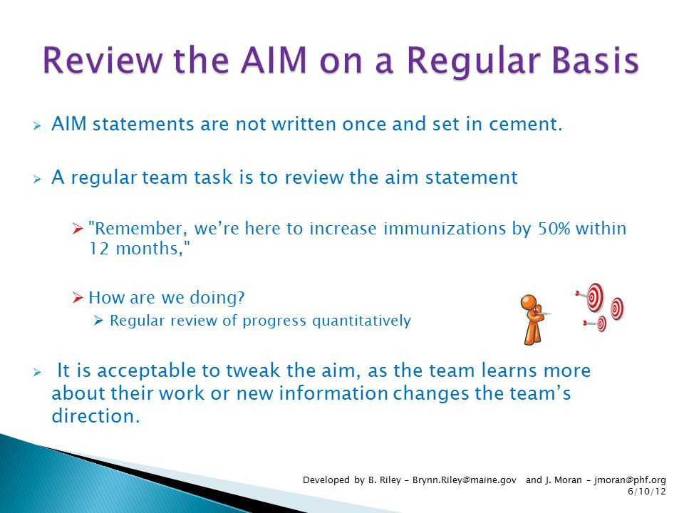  AIM statements are not written once and set in cement.  A regular team task is to review the aim statement 