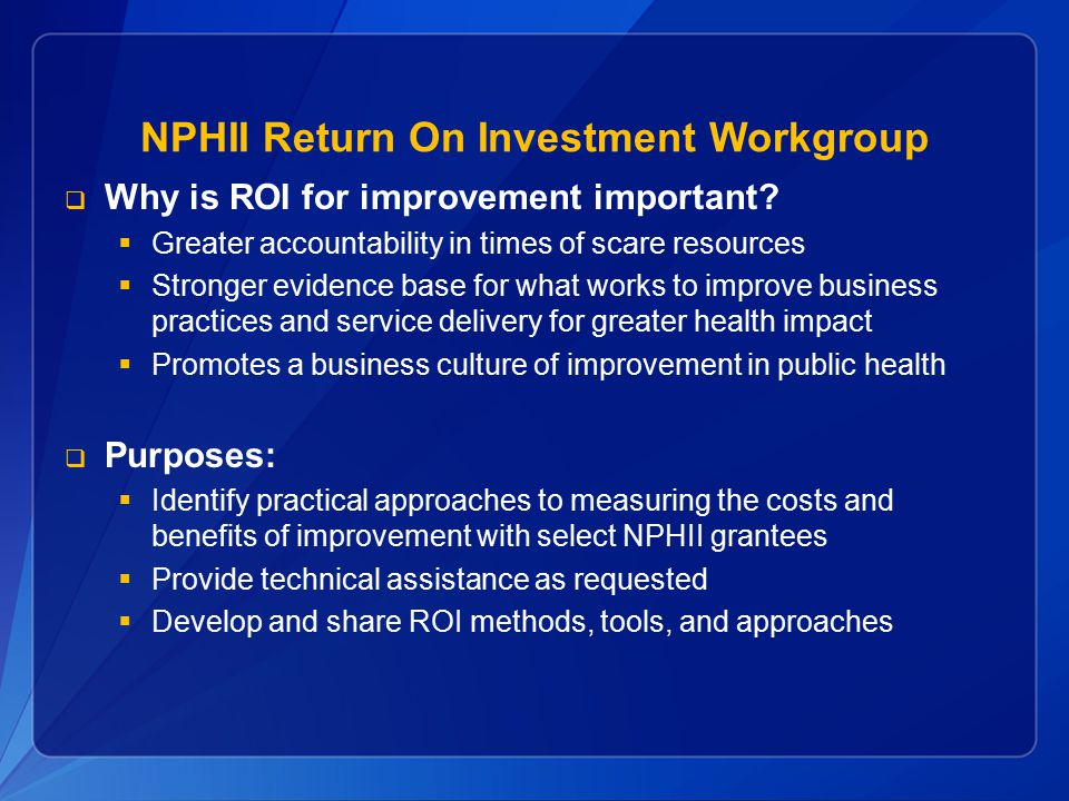 NPHII Return On Investment Workgroup  Why is ROI for improvement important?  Greater accountability in times of scare resources  Stronger evidence