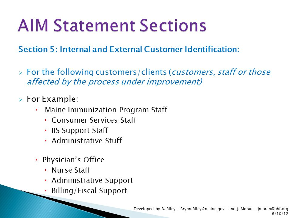 Section 5: Internal and External Customer Identification:  For the following customers/clients (customers, staff or those affected by the process under improvement)  For Example:  Maine Immunization Program Staff  Consumer Services Staff  IIS Support Staff  Administrative Stuff  Physician's Office  Nurse Staff  Administrative Support  Billing/Fiscal Support Developed by B.