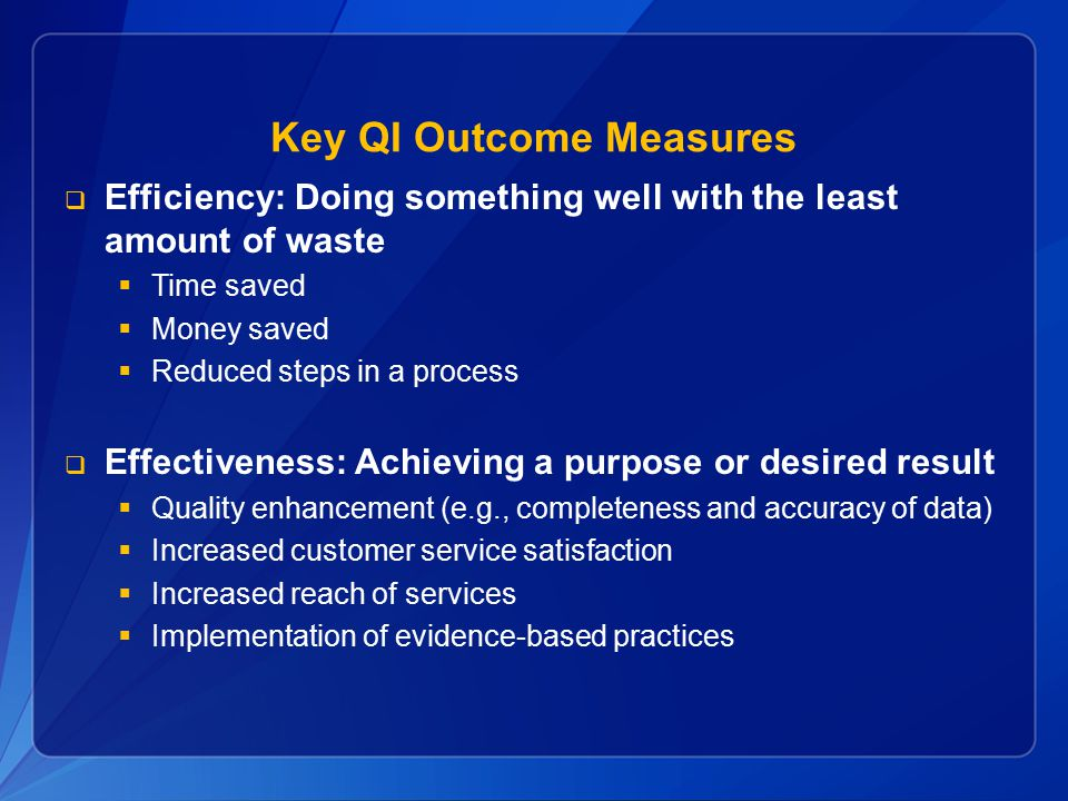 Key QI Outcome Measures  Efficiency: Doing something well with the least amount of waste  Time saved  Money saved  Reduced steps in a process  Effectiveness: Achieving a purpose or desired result  Quality enhancement (e.g., completeness and accuracy of data)  Increased customer service satisfaction  Increased reach of services  Implementation of evidence-based practices