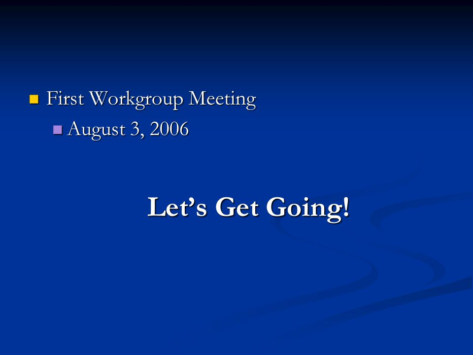 First Workgroup Meeting First Workgroup Meeting August 3, 2006 August 3, 2006 Let's Get Going!