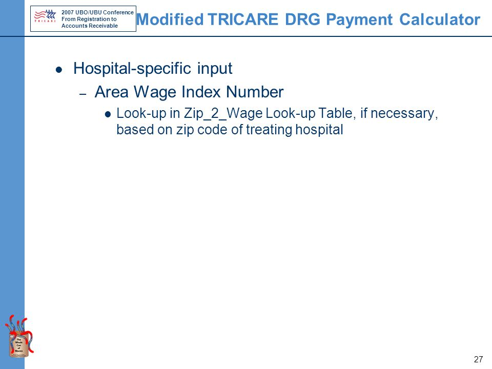 2007 UBO/UBU Conference From Registration to Accounts Receivable 27 Modified TRICARE DRG Payment Calculator Hospital-specific input – Area Wage Index Number Look-up in Zip_2_Wage Look-up Table, if necessary, based on zip code of treating hospital