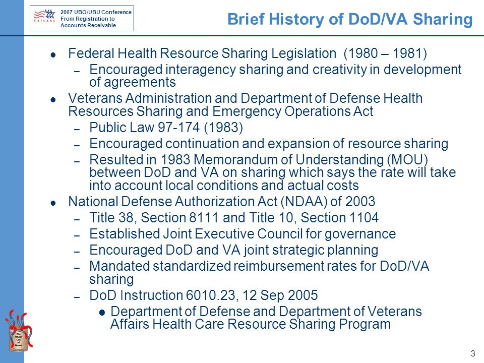 2007 UBO/UBU Conference From Registration to Accounts Receivable 3 Brief History of DoD/VA Sharing Federal Health Resource Sharing Legislation (1980 – 1981) – Encouraged interagency sharing and creativity in development of agreements Veterans Administration and Department of Defense Health Resources Sharing and Emergency Operations Act – Public Law 97-174 (1983) – Encouraged continuation and expansion of resource sharing – Resulted in 1983 Memorandum of Understanding (MOU) between DoD and VA on sharing which says the rate will take into account local conditions and actual costs National Defense Authorization Act (NDAA) of 2003 – Title 38, Section 8111 and Title 10, Section 1104 – Established Joint Executive Council for governance – Encouraged DoD and VA joint strategic planning – Mandated standardized reimbursement rates for DoD/VA sharing – DoD Instruction 6010.23, 12 Sep 2005 Department of Defense and Department of Veterans Affairs Health Care Resource Sharing Program