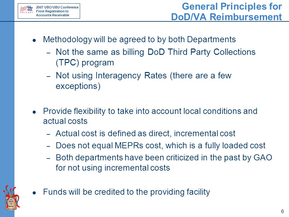 2007 UBO/UBU Conference From Registration to Accounts Receivable 6 General Principles for DoD/VA Reimbursement Methodology will be agreed to by both Departments – Not the same as billing DoD Third Party Collections (TPC) program – Not using Interagency Rates (there are a few exceptions) Provide flexibility to take into account local conditions and actual costs – Actual cost is defined as direct, incremental cost – Does not equal MEPRs cost, which is a fully loaded cost – Both departments have been criticized in the past by GAO for not using incremental costs Funds will be credited to the providing facility