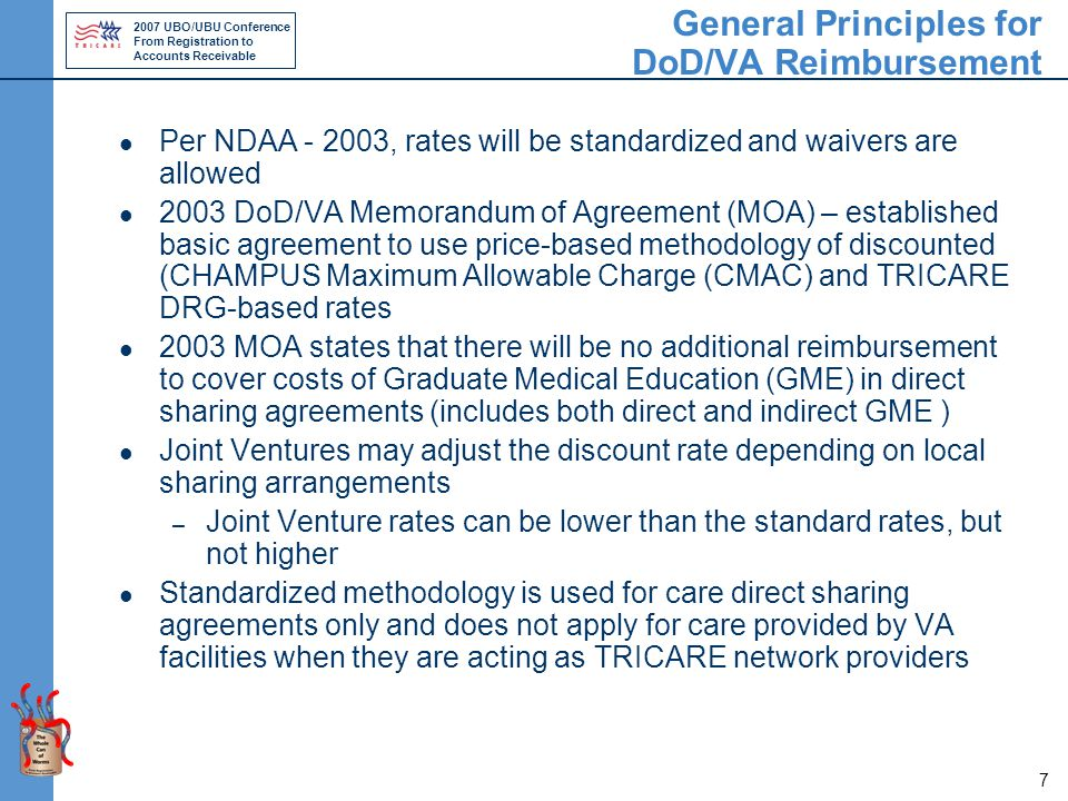 2007 UBO/UBU Conference From Registration to Accounts Receivable 7 General Principles for DoD/VA Reimbursement Per NDAA - 2003, rates will be standardized and waivers are allowed 2003 DoD/VA Memorandum of Agreement (MOA) – established basic agreement to use price-based methodology of discounted (CHAMPUS Maximum Allowable Charge (CMAC) and TRICARE DRG-based rates 2003 MOA states that there will be no additional reimbursement to cover costs of Graduate Medical Education (GME) in direct sharing agreements (includes both direct and indirect GME ) Joint Ventures may adjust the discount rate depending on local sharing arrangements – Joint Venture rates can be lower than the standard rates, but not higher Standardized methodology is used for care direct sharing agreements only and does not apply for care provided by VA facilities when they are acting as TRICARE network providers