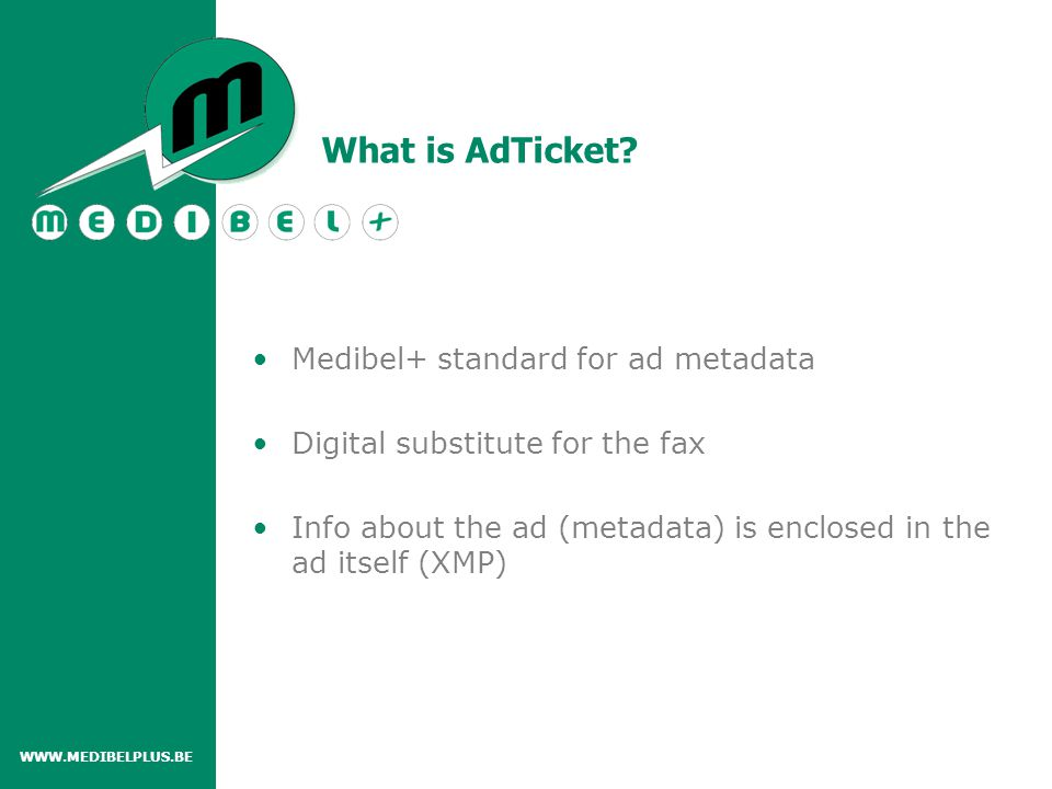 Medibel+ standard for ad metadata Digital substitute for the fax Info about the ad (metadata) is enclosed in the ad itself (XMP) WWW.MEDIBELPLUS.BE What is AdTicket