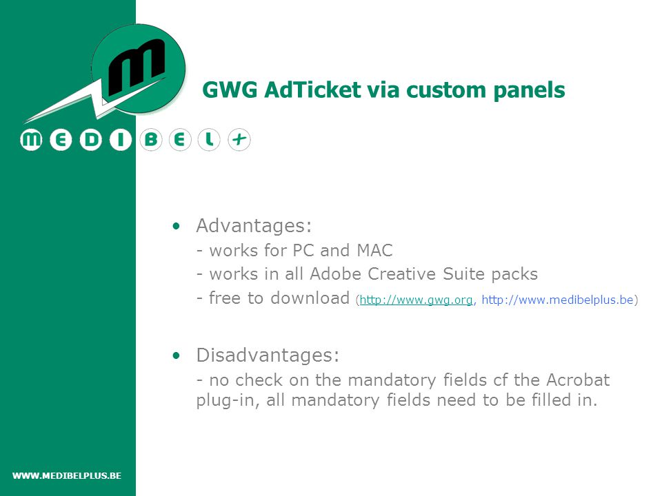 Advantages: - works for PC and MAC - works in all Adobe Creative Suite packs - free to download (http://www.gwg.org, http://www.medibelplus.be)http://www.gwg.org Disadvantages: - no check on the mandatory fields cf the Acrobat plug-in, all mandatory fields need to be filled in.