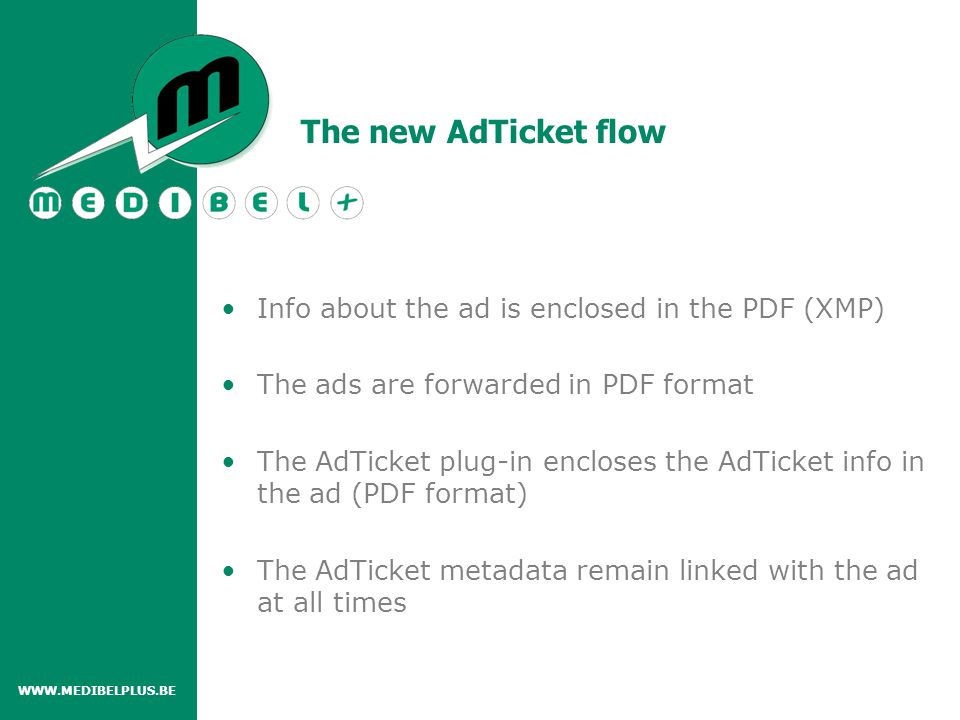 Info about the ad is enclosed in the PDF (XMP) The ads are forwarded in PDF format The AdTicket plug-in encloses the AdTicket info in the ad (PDF format) The AdTicket metadata remain linked with the ad at all times WWW.MEDIBELPLUS.BE The new AdTicket flow