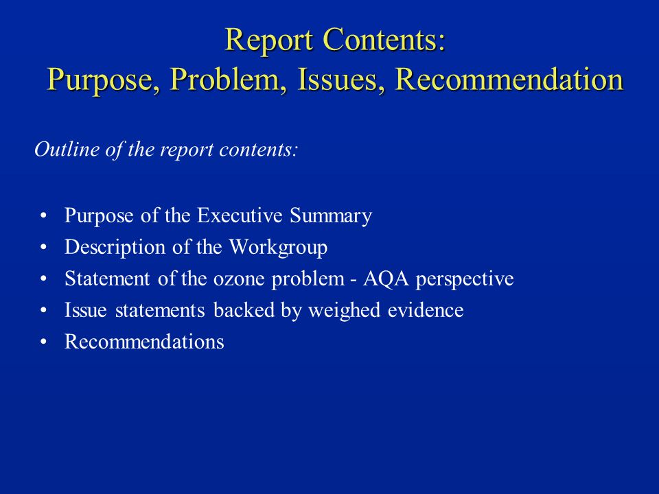 Report Contents: Purpose, Problem, Issues, Recommendation Purpose of the Executive Summary Description of the Workgroup Statement of the ozone problem - AQA perspective Issue statements backed by weighed evidence Recommendations Outline of the report contents:
