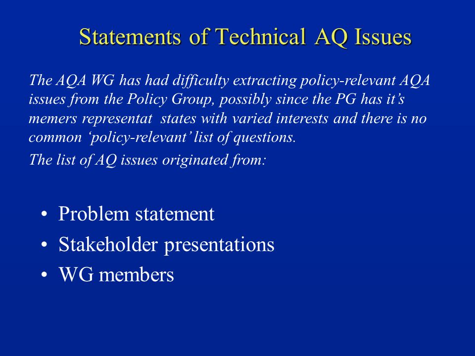 Statements of Technical AQ Issues Problem statement Stakeholder presentations WG members The AQA WG has had difficulty extracting policy-relevant AQA