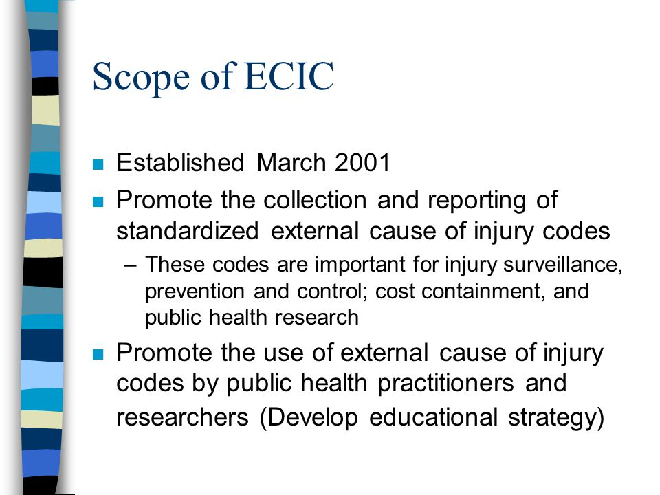 Scope of ECIC n Established March 2001 n Promote the collection and reporting of standardized external cause of injury codes –These codes are important for injury surveillance, prevention and control; cost containment, and public health research n Promote the use of external cause of injury codes by public health practitioners and researchers (Develop educational strategy)