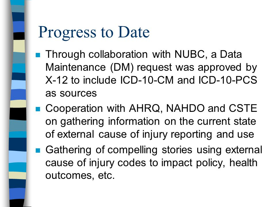 Progress to Date n Through collaboration with NUBC, a Data Maintenance (DM) request was approved by X-12 to include ICD-10-CM and ICD-10-PCS as sources n Cooperation with AHRQ, NAHDO and CSTE on gathering information on the current state of external cause of injury reporting and use n Gathering of compelling stories using external cause of injury codes to impact policy, health outcomes, etc.