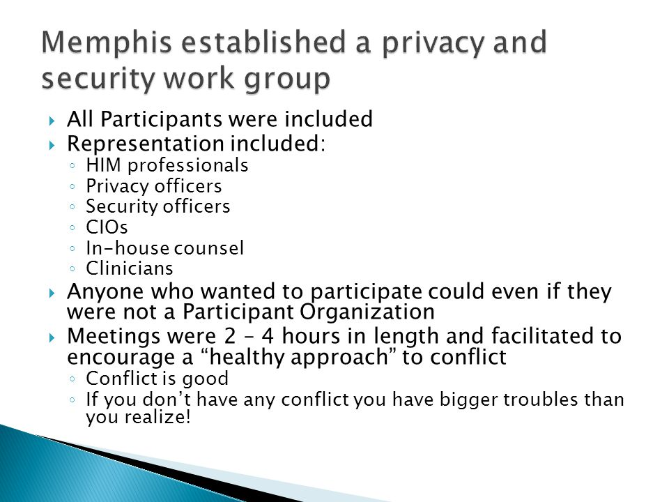  All Participants were included  Representation included: ◦ HIM professionals ◦ Privacy officers ◦ Security officers ◦ CIOs ◦ In-house counsel ◦ Clinicians  Anyone who wanted to participate could even if they were not a Participant Organization  Meetings were 2 – 4 hours in length and facilitated to encourage a healthy approach to conflict ◦ Conflict is good ◦ If you don't have any conflict you have bigger troubles than you realize!