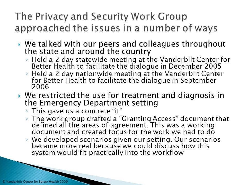 We talked with our peers and colleagues throughout the state and around the country ◦ Held a 2 day statewide meeting at the Vanderbilt Center for Better Health to facilitate the dialogue in December 2005 ◦ Held a 2 day nationwide meeting at the Vanderbilt Center for Better Health to facilitate the dialogue in September 2006  We restricted the use for treatment and diagnosis in the Emergency Department setting ◦ This gave us a concrete it ◦ The work group drafted a Granting Access document that defined all the areas of agreement.