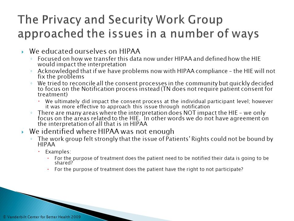  We educated ourselves on HIPAA ◦ Focused on how we transfer this data now under HIPAA and defined how the HIE would impact the interpretation ◦ Acknowledged that if we have problems now with HIPAA compliance – the HIE will not fix the problems ◦ We tried to reconcile all the consent processes in the community but quickly decided to focus on the Notification process instead (TN does not require patient consent for treatment)  We ultimately did impact the consent process at the individual participant level; however it was more effective to approach this issue through notification ◦ There are many areas where the interpretation does NOT impact the HIE – we only focus on the areas related to the HIE.