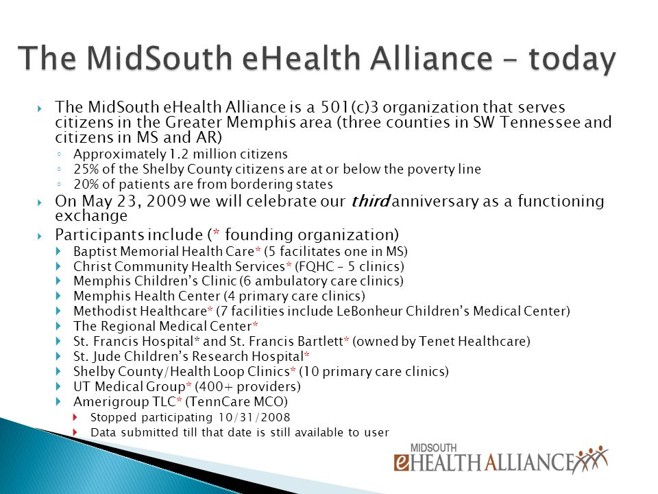 The MidSouth eHealth Alliance is a 501(c)3 organization that serves citizens in the Greater Memphis area (three counties in SW Tennessee and citizens in MS and AR) ◦ Approximately 1.2 million citizens ◦ 25% of the Shelby County citizens are at or below the poverty line ◦ 20% of patients are from bordering states  On May 23, 2009 we will celebrate our third anniversary as a functioning exchange  Participants include (* founding organization)  Baptist Memorial Health Care* (5 facilitates one in MS)  Christ Community Health Services* (FQHC – 5 clinics)  Memphis Children's Clinic (6 ambulatory care clinics)  Memphis Health Center (4 primary care clinics)  Methodist Healthcare* (7 facilities include LeBonheur Children's Medical Center)  The Regional Medical Center*  St.