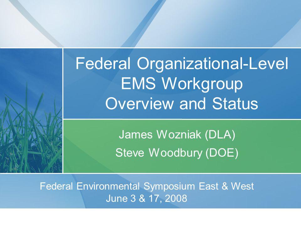 For Further Information Contact: James Wozniak Defense Logistics Agency 703-767-6277 james.wozniak@dla.mil Steven Woodbury Department of Energy 202-586-4371 steven.woodbury@hq.doe.gov Federal Organizational-Level EMS Workgroup
