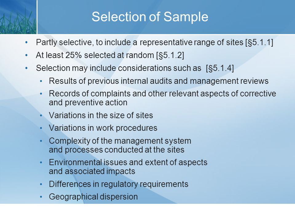 Partly selective, to include a representative range of sites [§5.1.1] At least 25% selected at random [§5.1.2] Selection may include considerations such as [§5.1.4] Results of previous internal audits and management reviews Records of complaints and other relevant aspects of corrective and preventive action Variations in the size of sites Variations in work procedures Complexity of the management system and processes conducted at the sites Environmental issues and extent of aspects and associated impacts Differences in regulatory requirements Geographical dispersion Selection of Sample