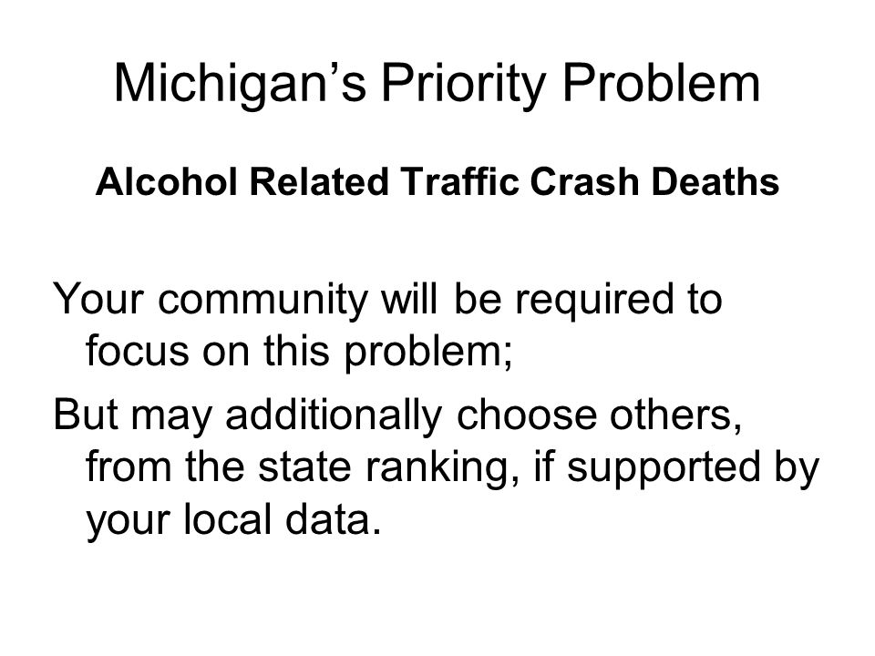 Michigan's Priority Problem Alcohol Related Traffic Crash Deaths Your community will be required to focus on this problem; But may additionally choose others, from the state ranking, if supported by your local data.