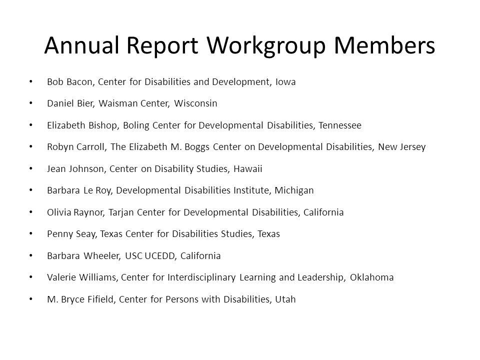 Annual Report Workgroup Members Bob Bacon, Center for Disabilities and Development, Iowa Daniel Bier, Waisman Center, Wisconsin Elizabeth Bishop, Boling Center for Developmental Disabilities, Tennessee Robyn Carroll, The Elizabeth M.