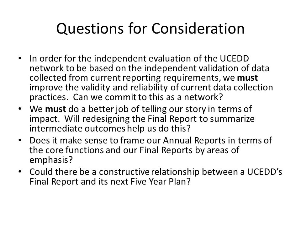 Questions for Consideration In order for the independent evaluation of the UCEDD network to be based on the independent validation of data collected from current reporting requirements, we must improve the validity and reliability of current data collection practices.