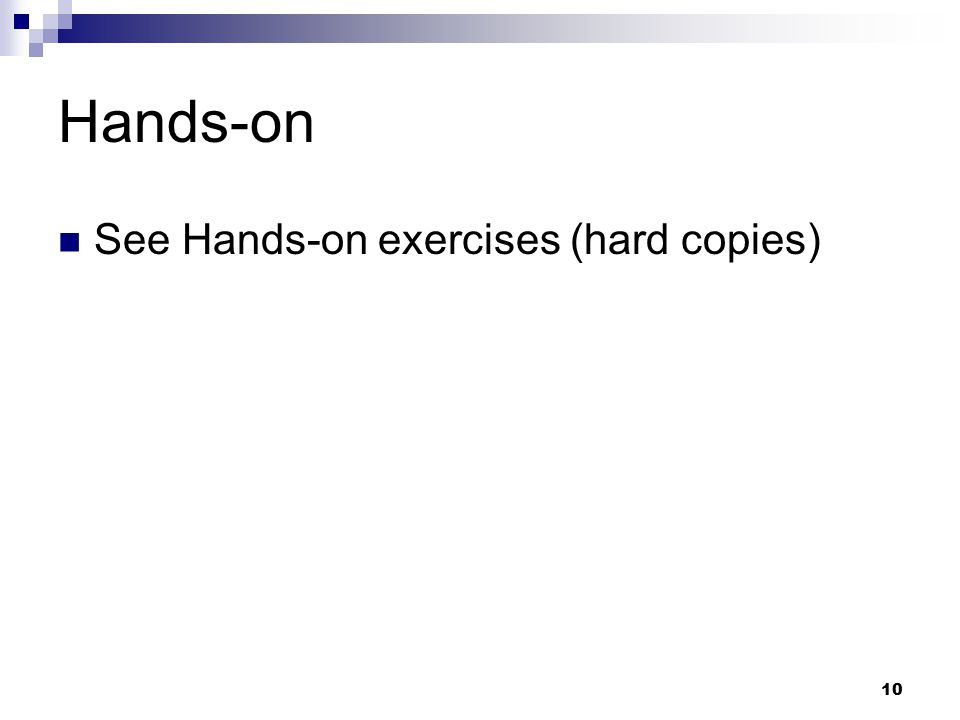 10 Hands-on See Hands-on exercises (hard copies)