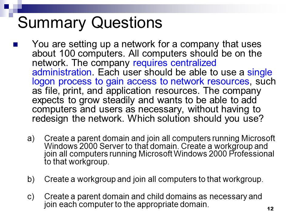 12 Summary Questions You are setting up a network for a company that uses about 100 computers. All computers should be on the network. The company req