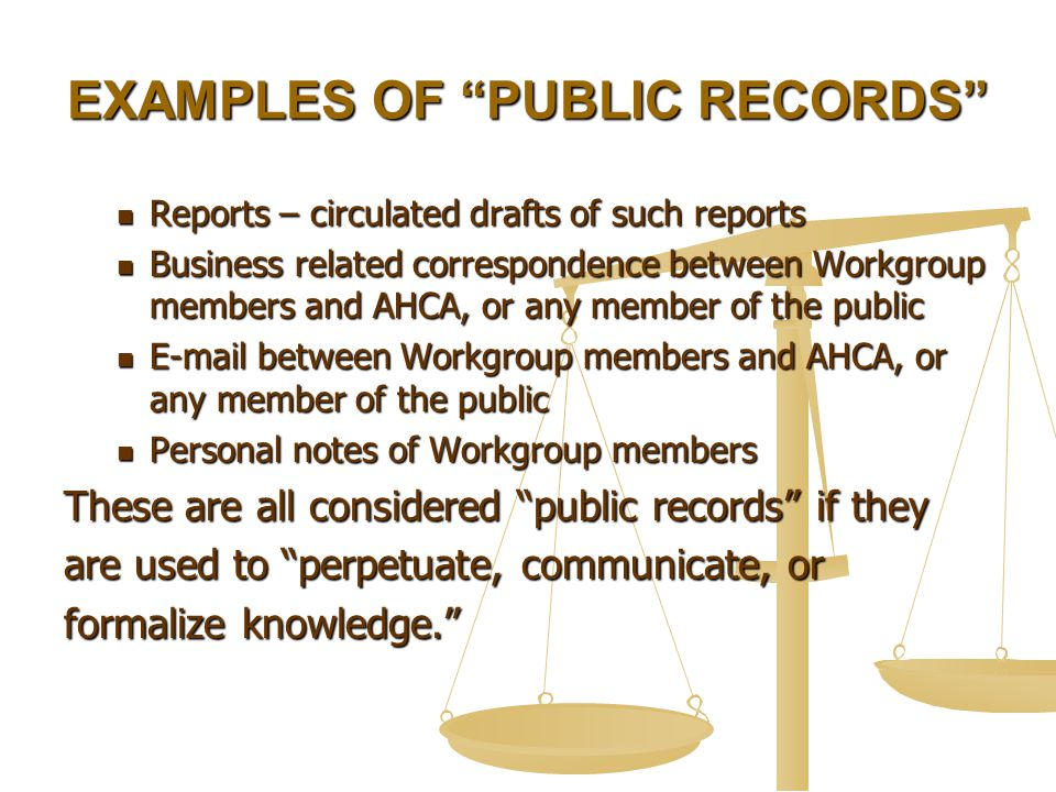 EXAMPLES OF PUBLIC RECORDS Reports – circulated drafts of such reports Reports – circulated drafts of such reports Business related correspondence between Workgroup members and AHCA, or any member of the public Business related correspondence between Workgroup members and AHCA, or any member of the public E-mail between Workgroup members and AHCA, or any member of the public E-mail between Workgroup members and AHCA, or any member of the public Personal notes of Workgroup members Personal notes of Workgroup members These are all considered public records if they are used to perpetuate, communicate, or formalize knowledge.