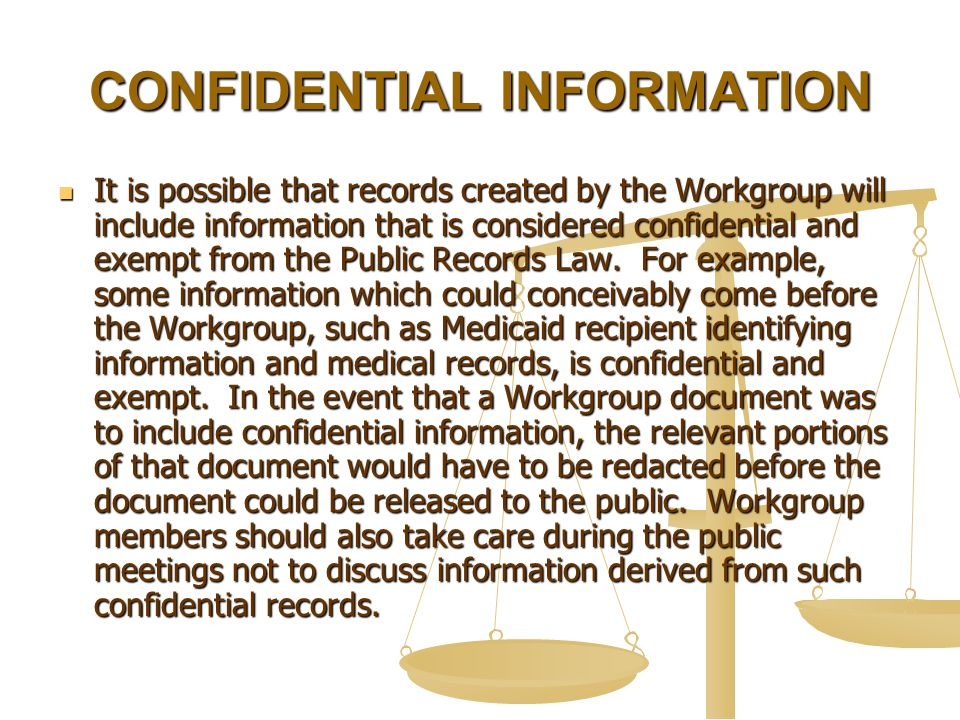 CONFIDENTIAL INFORMATION It is possible that records created by the Workgroup will include information that is considered confidential and exempt from the Public Records Law.