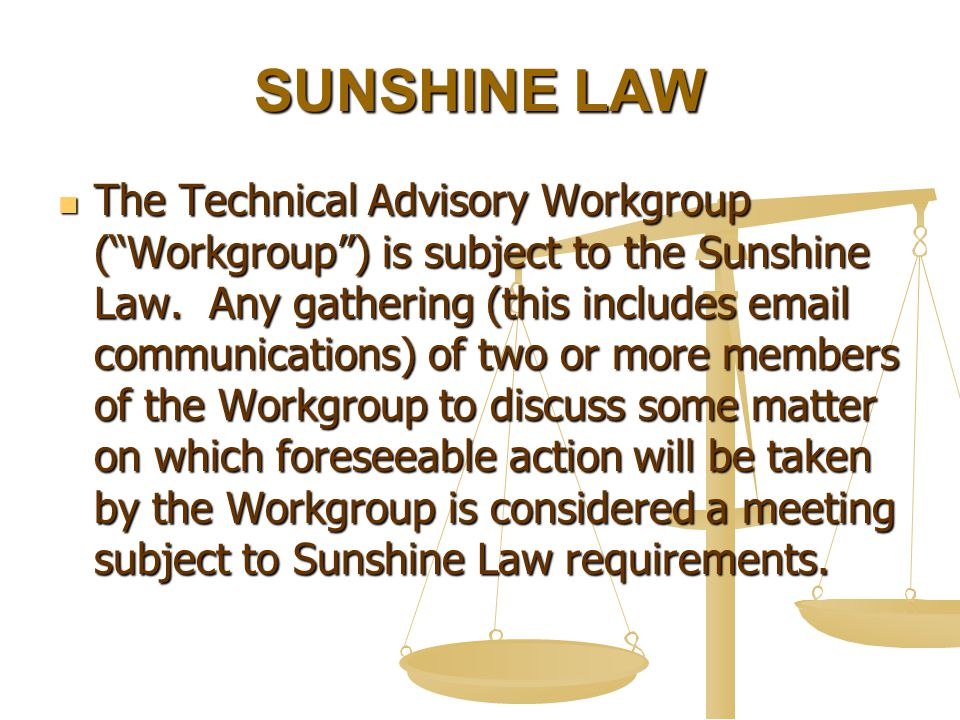 "SUNSHINE LAW The Technical Advisory Workgroup (""Workgroup"") is subject to the Sunshine Law. Any gathering (this includes email communications) of two"