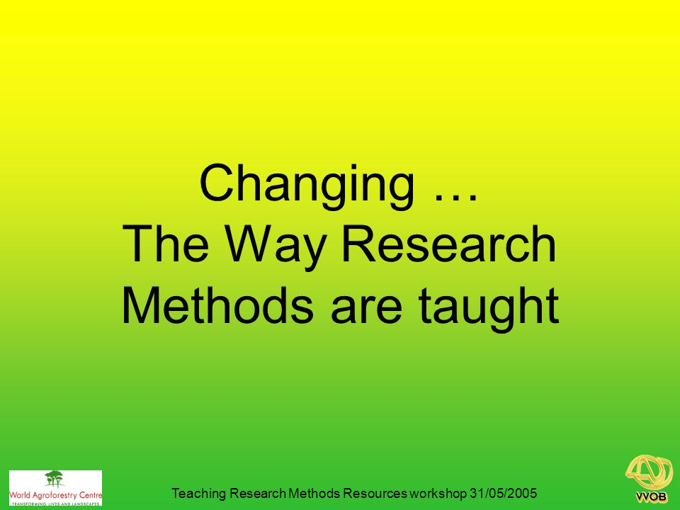 Changing … The Way Research Methods are taught Teaching Research Methods Resources workshop 31/05/2005