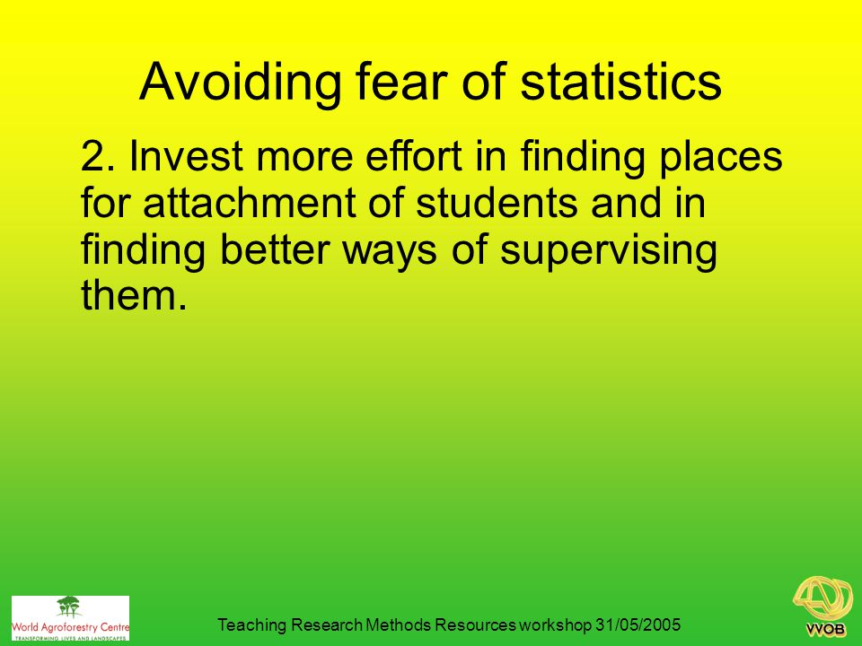 Avoiding fear of statistics 3.Use real world data sets in lectures and in practicals.