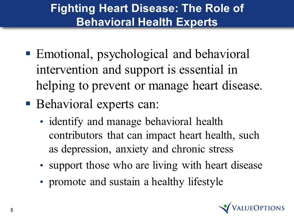 5 Fighting Heart Disease: The Role of Behavioral Health Experts  Emotional, psychological and behavioral intervention and support is essential in helping to prevent or manage heart disease.