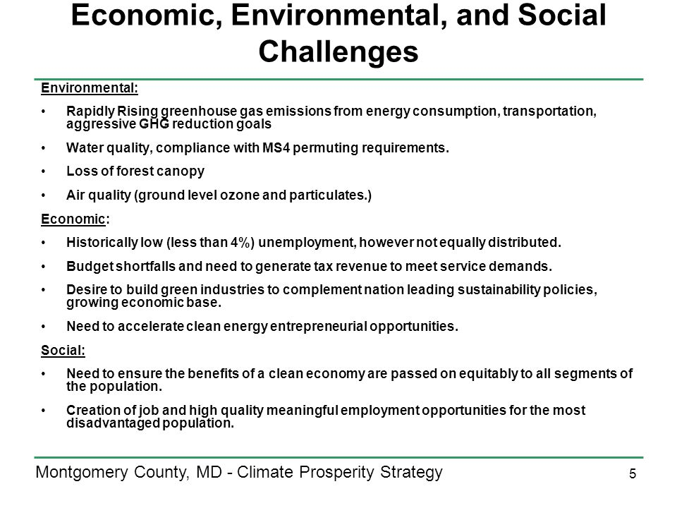 5 Montgomery County, MD - Climate Prosperity Strategy Economic, Environmental, and Social Challenges Environmental: Rapidly Rising greenhouse gas emissions from energy consumption, transportation, aggressive GHG reduction goals Water quality, compliance with MS4 permuting requirements.