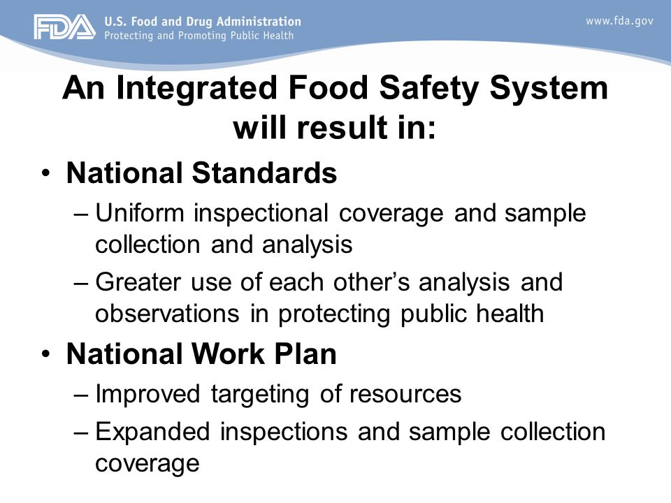 An Integrated Food Safety System will result in: National Standards –Uniform inspectional coverage and sample collection and analysis –Greater use of each other's analysis and observations in protecting public health National Work Plan –Improved targeting of resources –Expanded inspections and sample collection coverage
