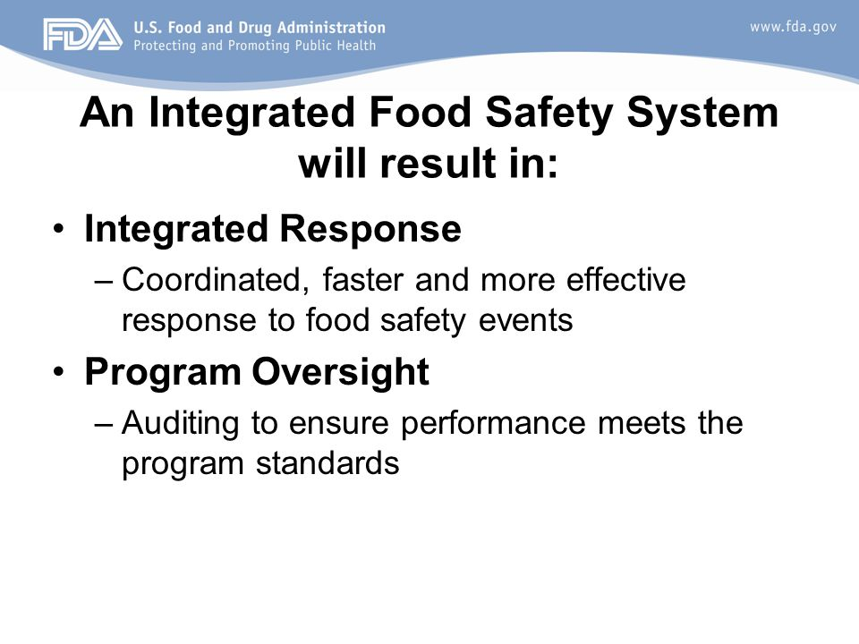 An Integrated Food Safety System will result in: Integrated Response –Coordinated, faster and more effective response to food safety events Program Oversight –Auditing to ensure performance meets the program standards