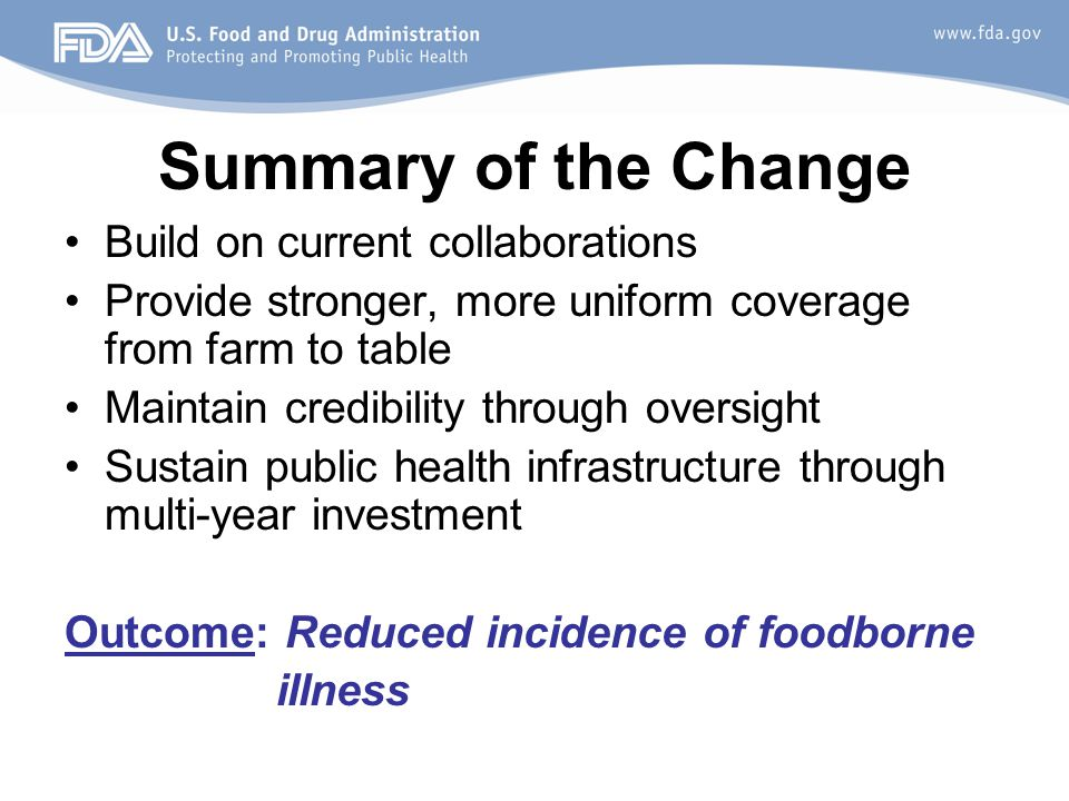Summary of the Change Build on current collaborations Provide stronger, more uniform coverage from farm to table Maintain credibility through oversight Sustain public health infrastructure through multi-year investment Outcome: Reduced incidence of foodborne illness